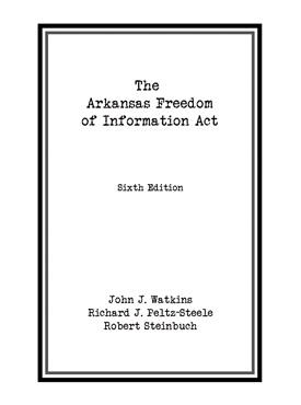Cover of book Arkansas Freedom of Information Act by John Watkins, Richard Peltz-Steele, Robert Steinbuch